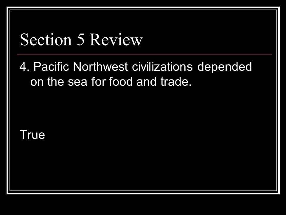 Section 5 Review 4. Pacific Northwest civilizations depended on the sea for food and trade. True