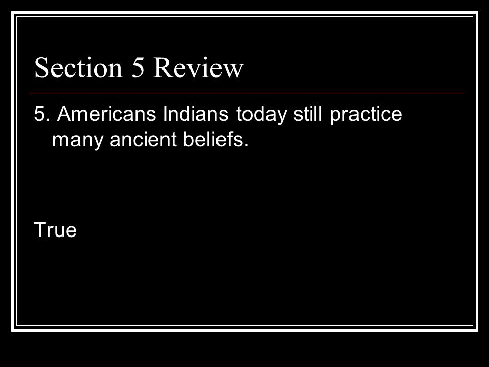 Section 5 Review 5. Americans Indians today still practice many ancient beliefs. True