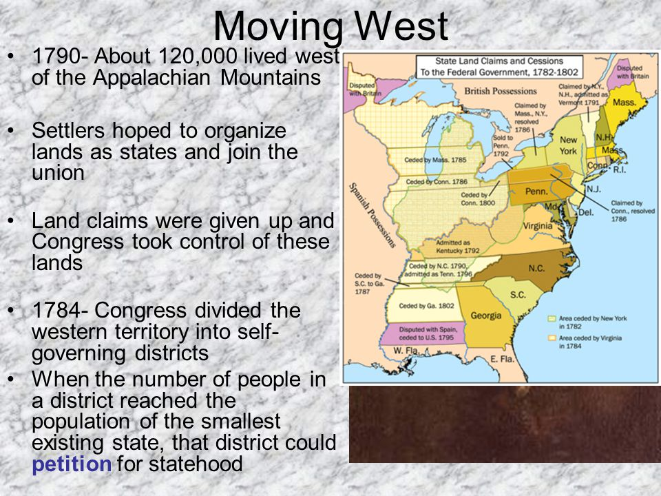 Moving West 1790- About 120,000 lived west of the Appalachian Mountains. Settlers hoped to organize lands as states and join the union.