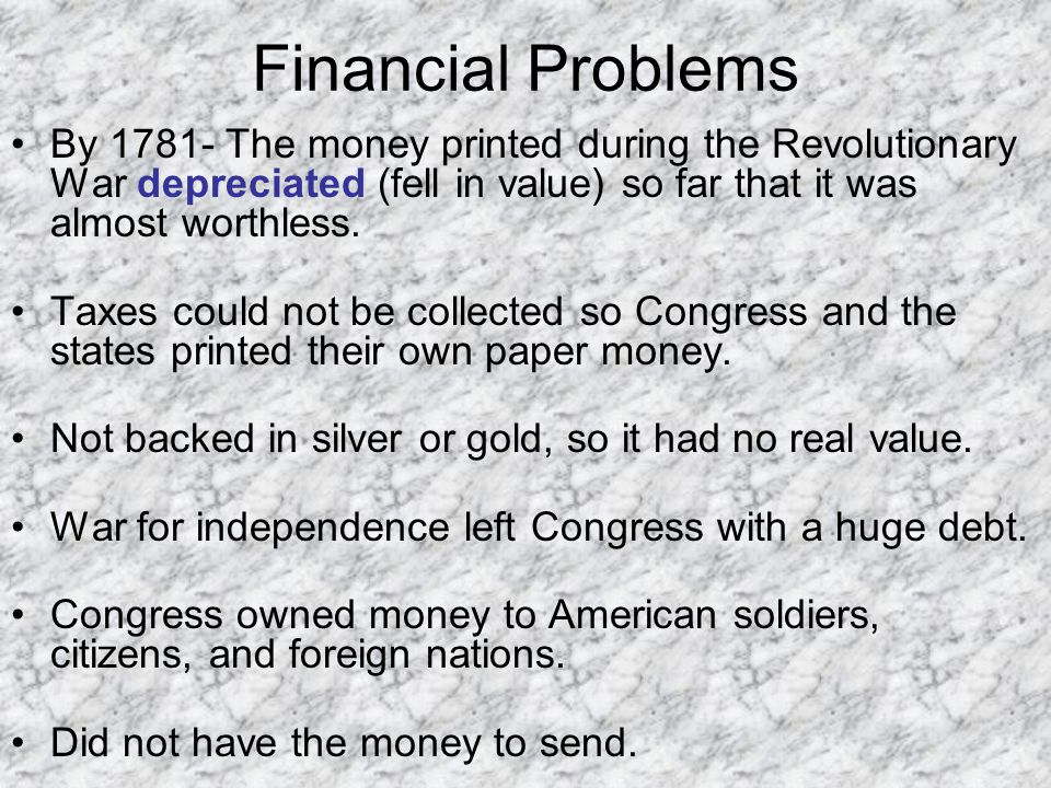 Financial Problems By 1781- The money printed during the Revolutionary War depreciated (fell in value) so far that it was almost worthless.