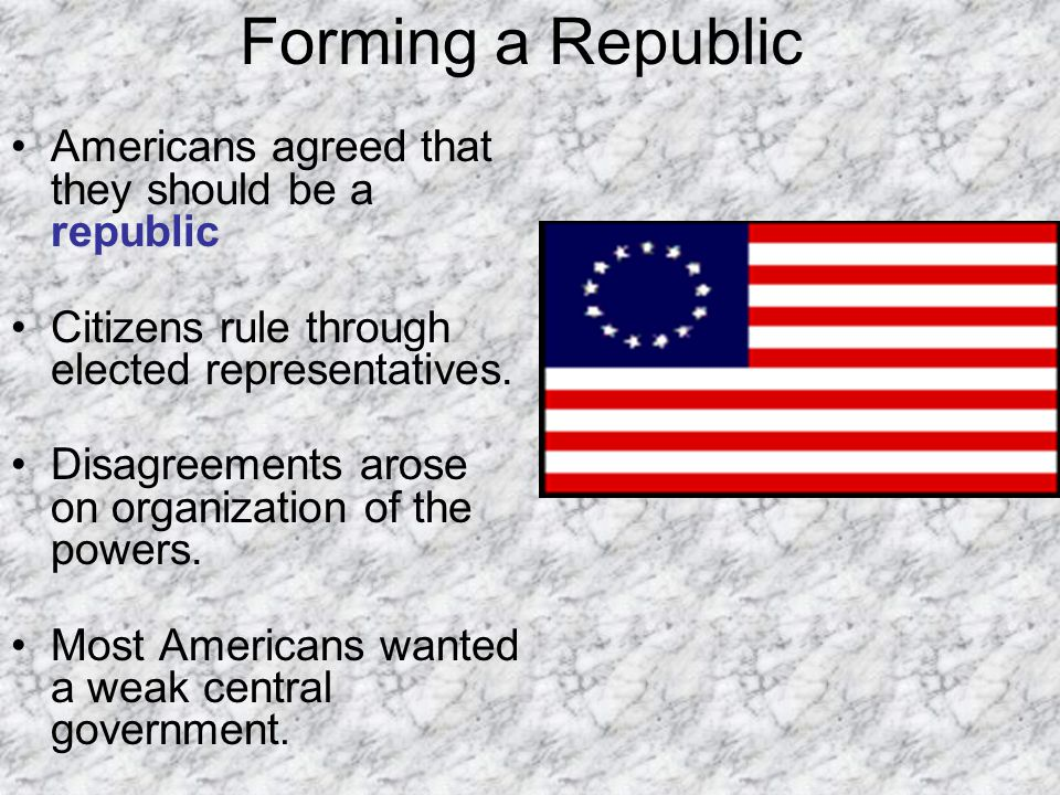 Forming a Republic Americans agreed that they should be a republic