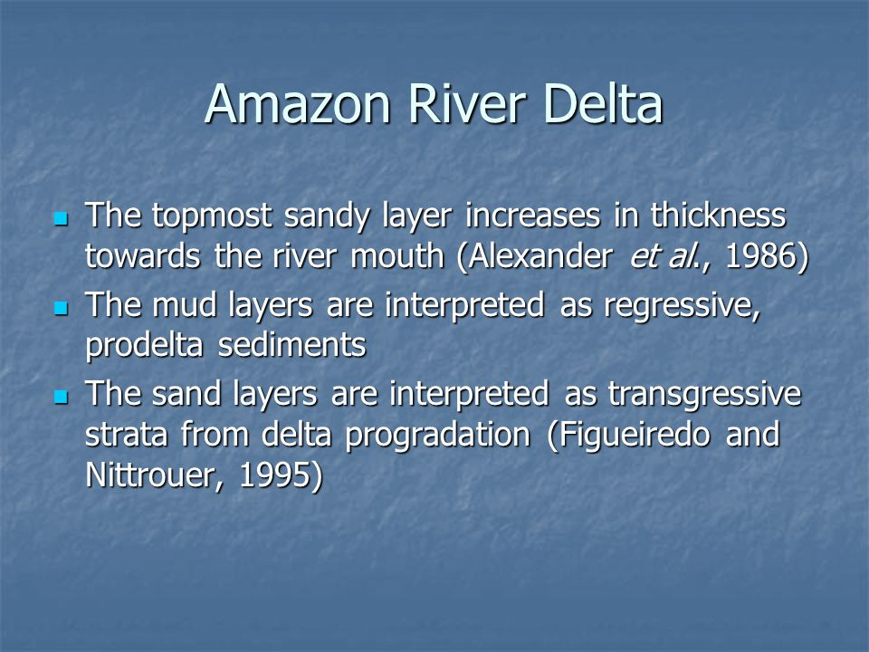 Amazon River Delta The topmost sandy layer increases in thickness towards the river mouth (Alexander et al., 1986)