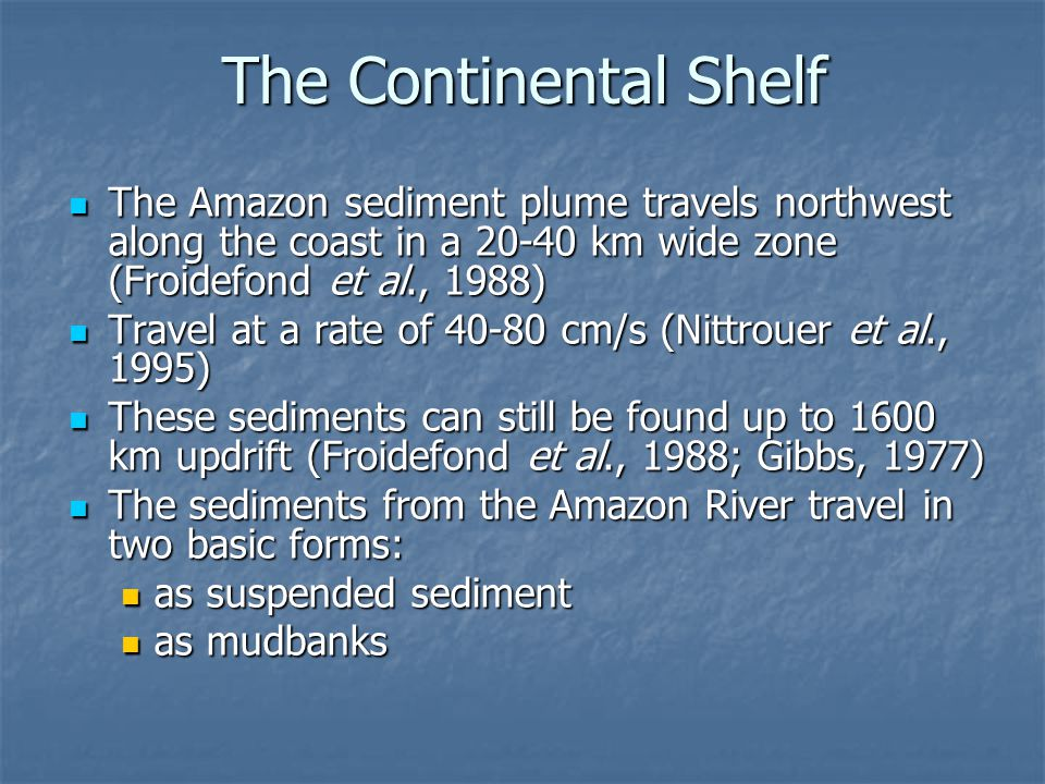 The Continental Shelf The Amazon sediment plume travels northwest along the coast in a 20-40 km wide zone (Froidefond et al., 1988)
