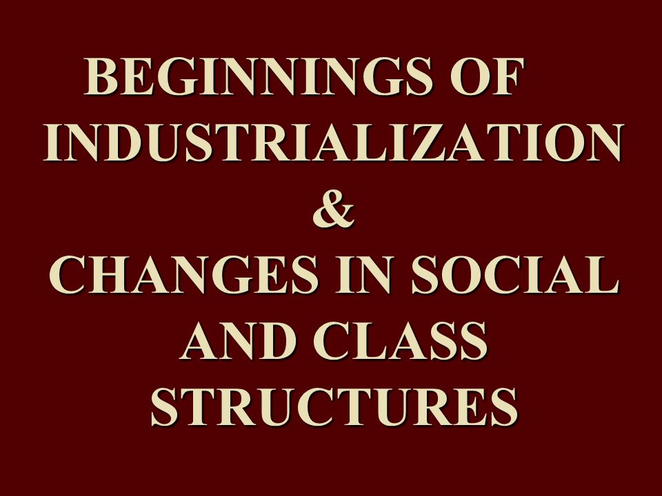 BEGINNINGS OF INDUSTRIALIZATION & CHANGES IN SOCIAL AND CLASS STRUCTURES