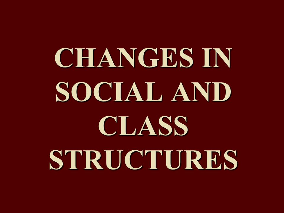 CHANGES IN SOCIAL AND CLASS STRUCTURES