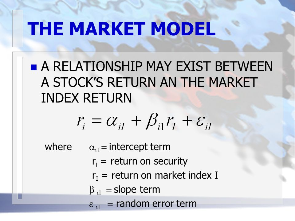 THE MARKET MODEL A RELATIONSHIP MAY EXIST BETWEEN A STOCK'S RETURN AN THE MARKET INDEX RETURN. where aiI = intercept term.