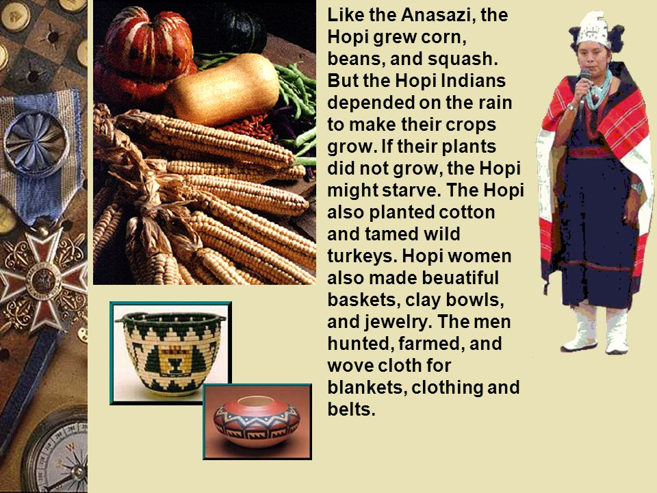Like the Anasazi, the Hopi grew corn, beans, and squash