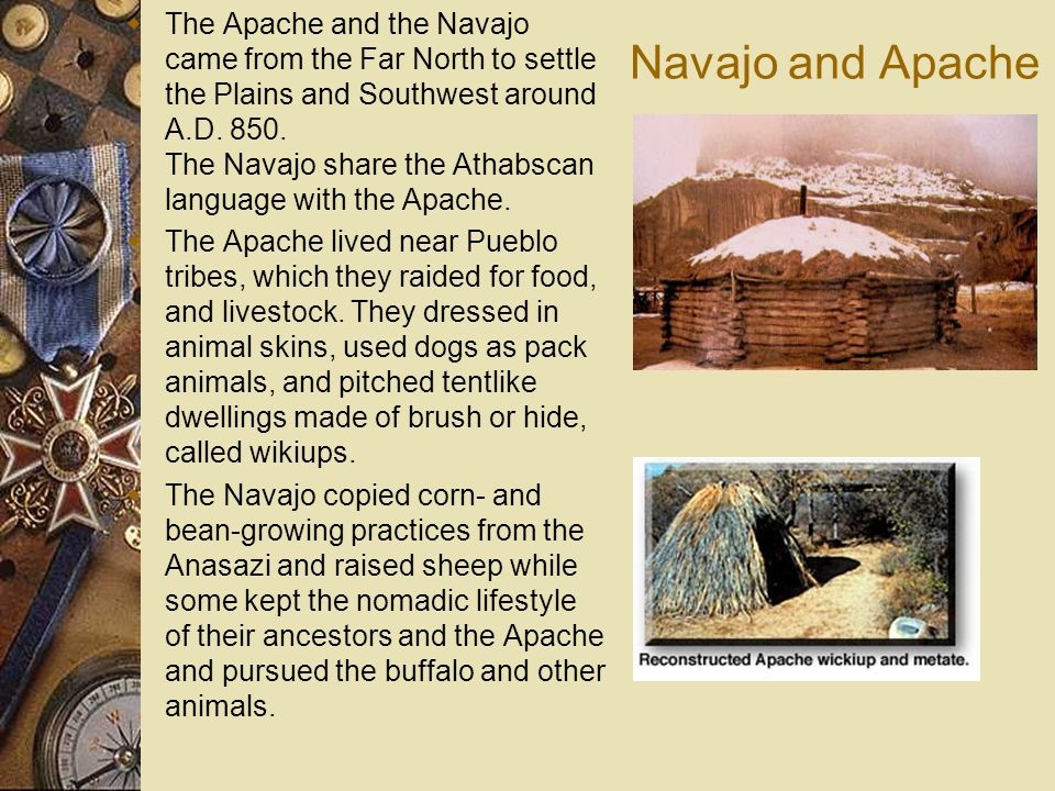 The Apache and the Navajo came from the Far North to settle the Plains and Southwest around A.D. 850. The Navajo share the Athabscan language with the Apache.