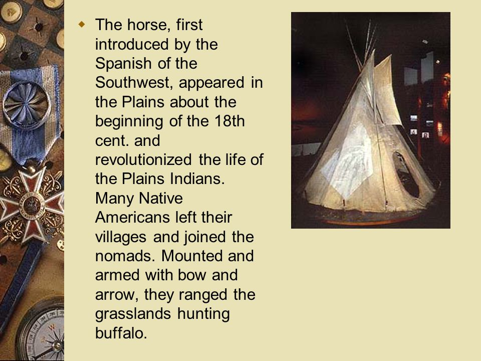 The horse, first introduced by the Spanish of the Southwest, appeared in the Plains about the beginning of the 18th cent.