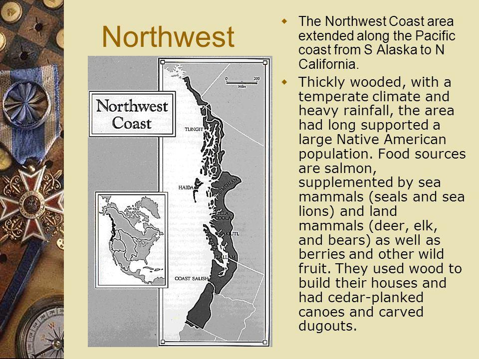Northwest The Northwest Coast area extended along the Pacific coast from S Alaska to N California.