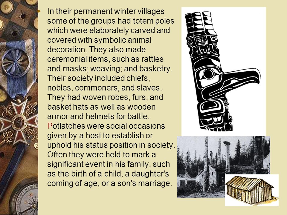 In their permanent winter villages some of the groups had totem poles which were elaborately carved and covered with symbolic animal decoration.