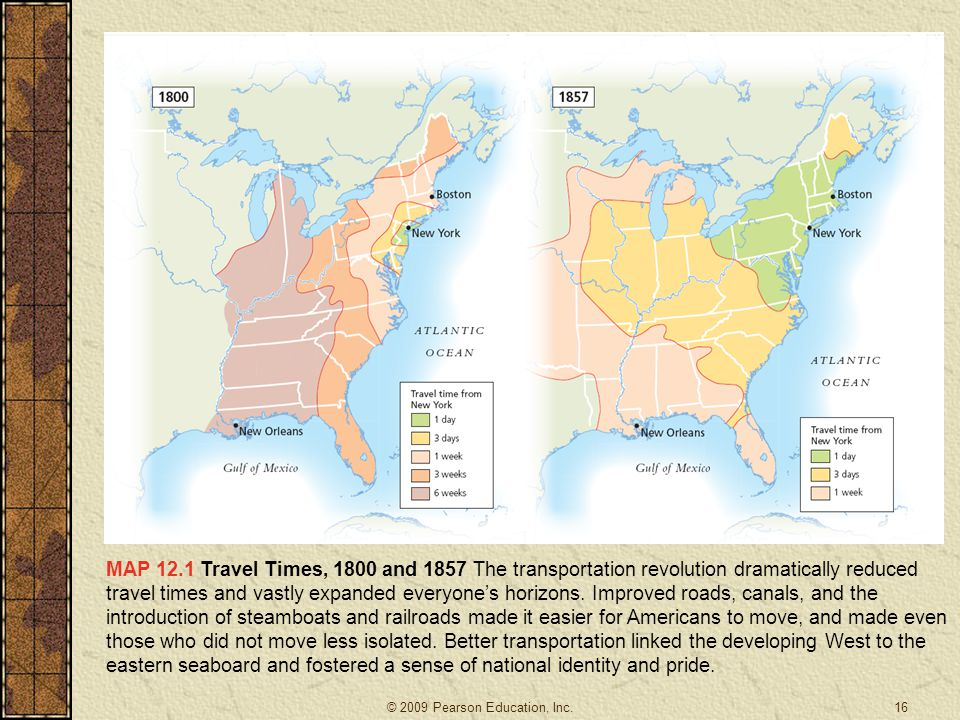 MAP 12.1 Travel Times, 1800 and 1857 The transportation revolution dramatically reduced travel times and vastly expanded everyone's horizons. Improved roads, canals, and the introduction of steamboats and railroads made it easier for Americans to move, and made even those who did not move less isolated. Better transportation linked the developing West to the eastern seaboard and fostered a sense of national identity and pride.
