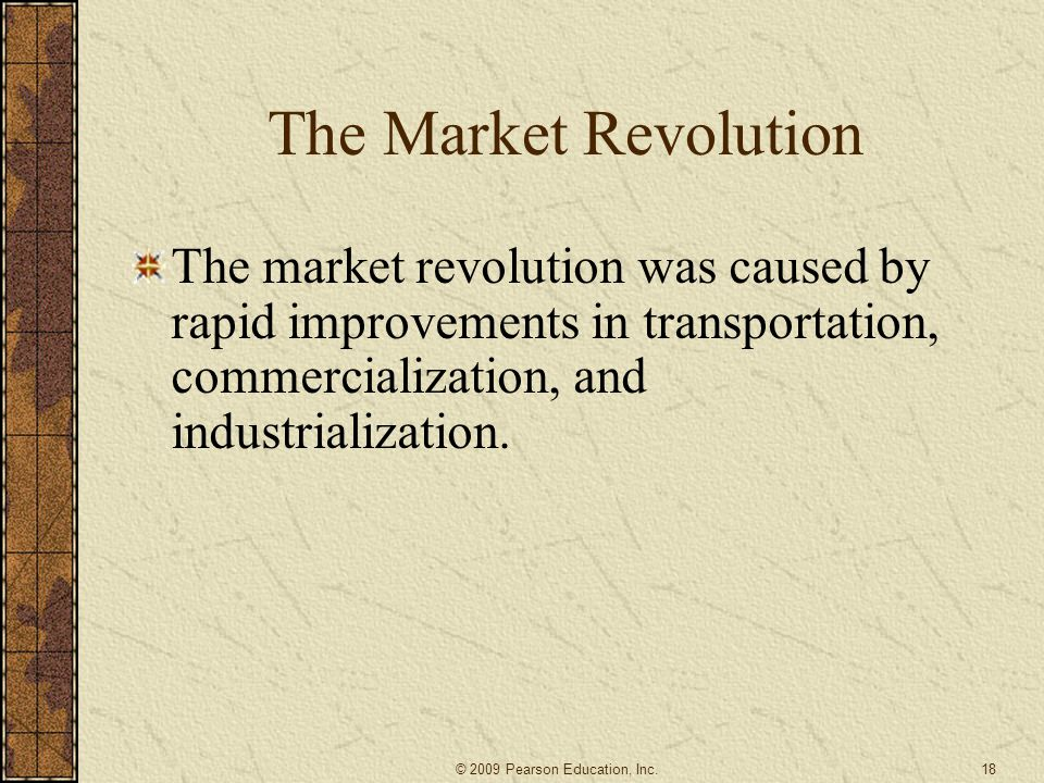 The Market Revolution The market revolution was caused by rapid improvements in transportation, commercialization, and industrialization.