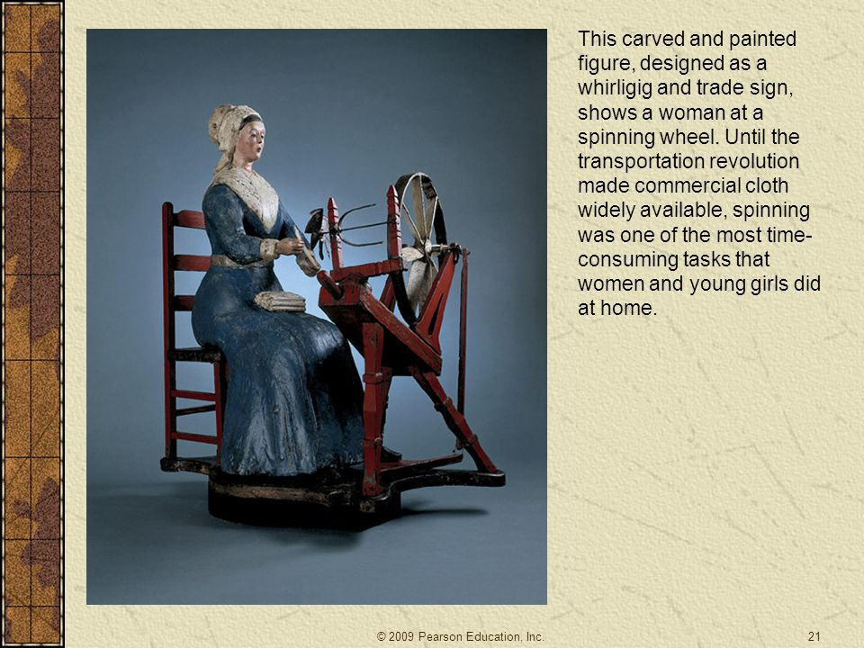 This carved and painted figure, designed as a whirligig and trade sign, shows a woman at a spinning wheel. Until the transportation revolution made commercial cloth widely available, spinning was one of the most time-consuming tasks that women and young girls did at home.