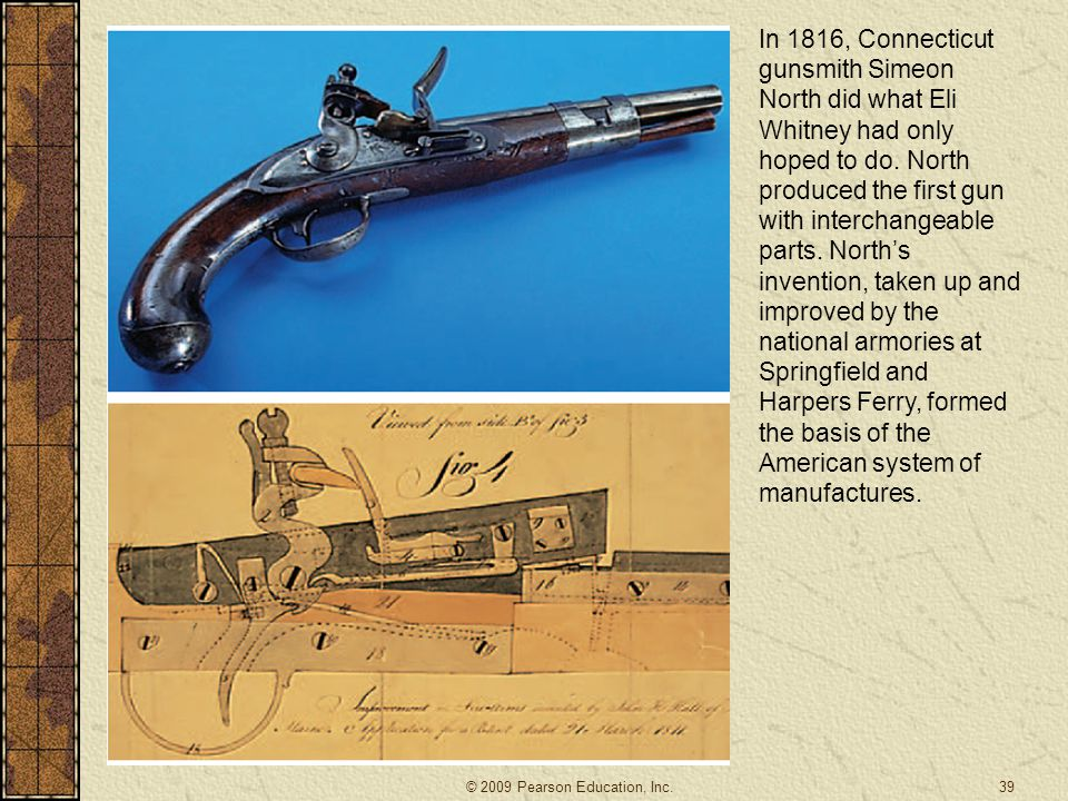 In 1816, Connecticut gunsmith Simeon North did what Eli Whitney had only hoped to do. North produced the first gun with interchangeable parts. North's invention, taken up and improved by the national armories at Springfield and Harpers Ferry, formed the basis of the American system of manufactures.