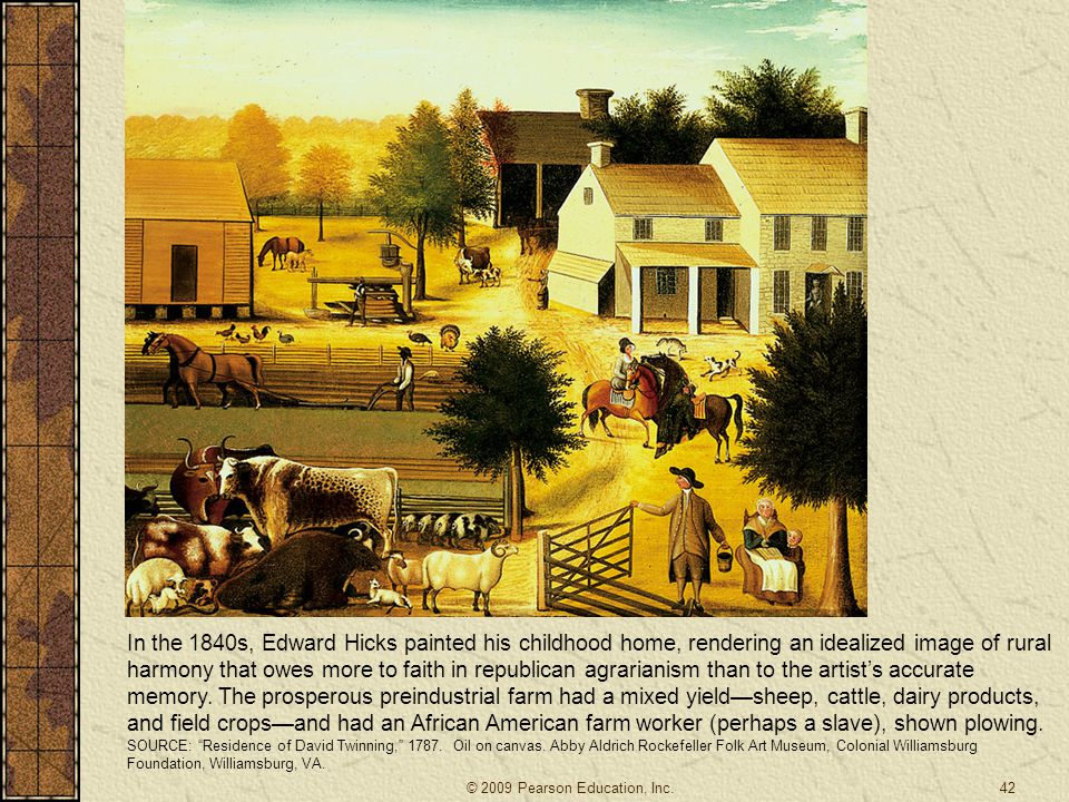 In the 1840s, Edward Hicks painted his childhood home, rendering an idealized image of rural harmony that owes more to faith in republican agrarianism than to the artist's accurate memory. The prosperous preindustrial farm had a mixed yield—sheep, cattle, dairy products, and field crops—and had an African American farm worker (perhaps a slave), shown plowing.