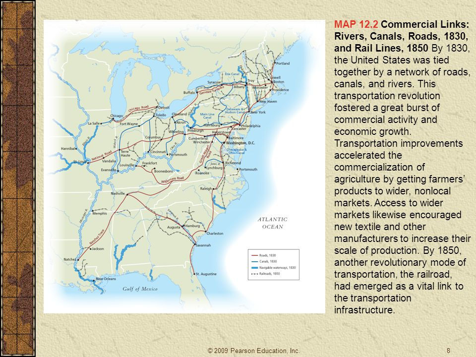 MAP 12.2 Commercial Links: Rivers, Canals, Roads, 1830, and Rail Lines, 1850 By 1830, the United States was tied together by a network of roads, canals, and rivers. This transportation revolution fostered a great burst of commercial activity and economic growth. Transportation improvements accelerated the commercialization of agriculture by getting farmers' products to wider, nonlocal markets. Access to wider markets likewise encouraged new textile and other manufacturers to increase their scale of production. By 1850, another revolutionary mode of transportation, the railroad, had emerged as a vital link to the transportation infrastructure.