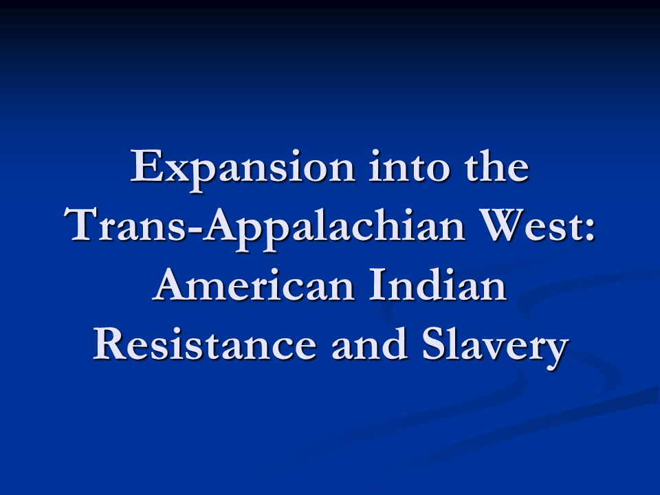 Expansion into the Trans-Appalachian West: American Indian Resistance and Slavery
