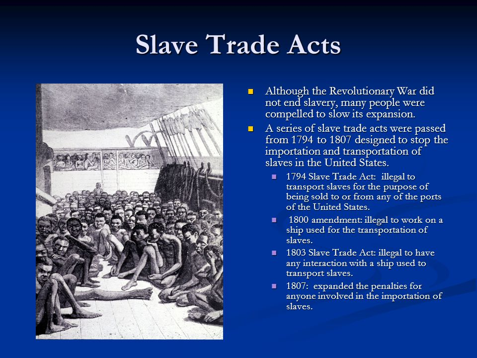 Slave Trade Acts Although the Revolutionary War did not end slavery, many people were compelled to slow its expansion.
