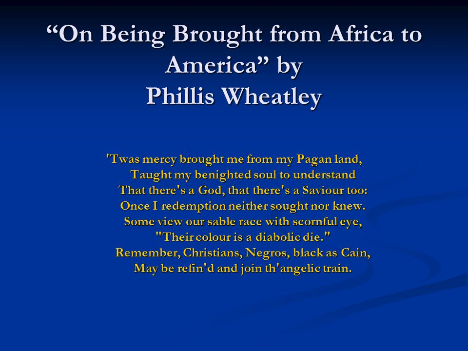"""on being brought from africa to america by wheatley The four heroic couplets that constitute phillis wheatley's """"on being brought from africa to america"""" delve deeply into the psyche of the young african american slave narrator who attempts ."""