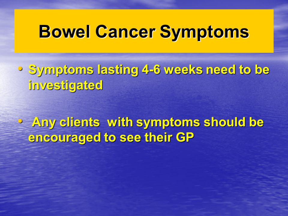 Bowel Cancer Symptoms Symptoms lasting 4-6 weeks need to be investigated.