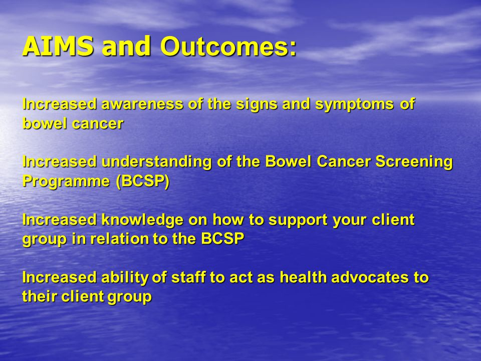 AIMS and Outcomes: Increased awareness of the signs and symptoms of bowel cancer Increased understanding of the Bowel Cancer Screening Programme (BCSP) Increased knowledge on how to support your client group in relation to the BCSP Increased ability of staff to act as health advocates to their client group