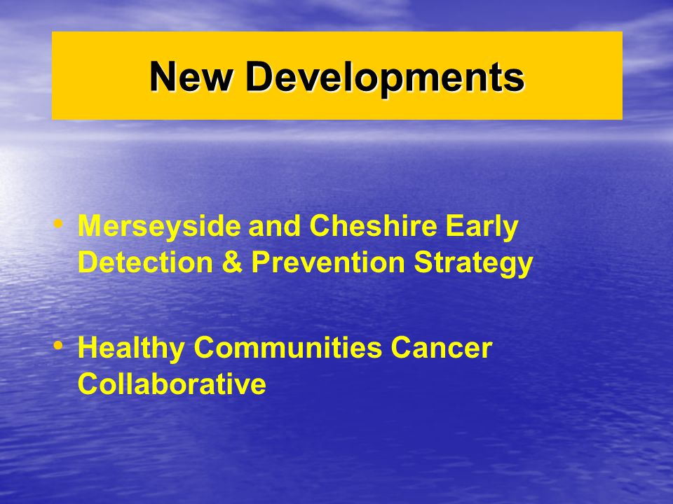 New Developments Merseyside and Cheshire Early Detection & Prevention Strategy.