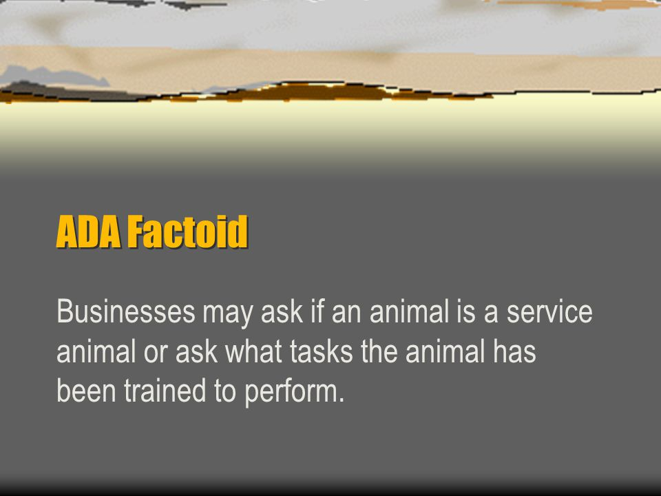 ADA Factoid Businesses may ask if an animal is a service animal or ask what tasks the animal has been trained to perform.