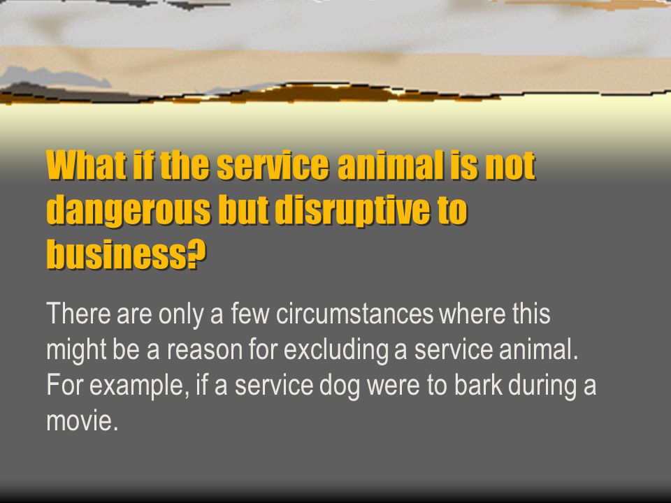 What if the service animal is not dangerous but disruptive to business