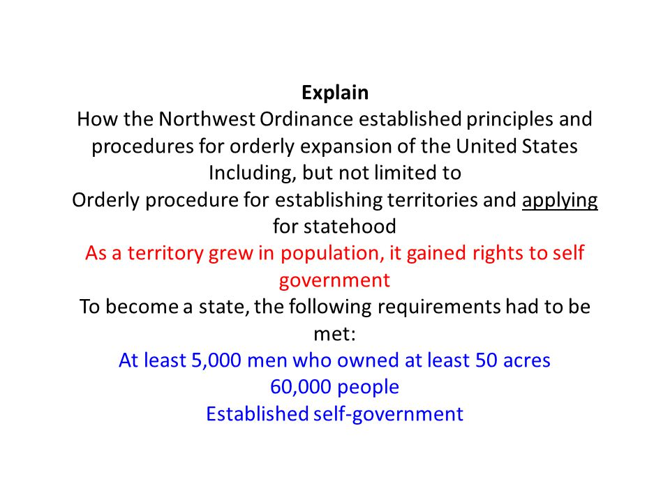 Explain How the Northwest Ordinance established principles and procedures for orderly expansion of the United States Including, but not limited to Orderly procedure for establishing territories and applying for statehood As a territory grew in population, it gained rights to self government To become a state, the following requirements had to be met: At least 5,000 men who owned at least 50 acres 60,000 people Established self-government