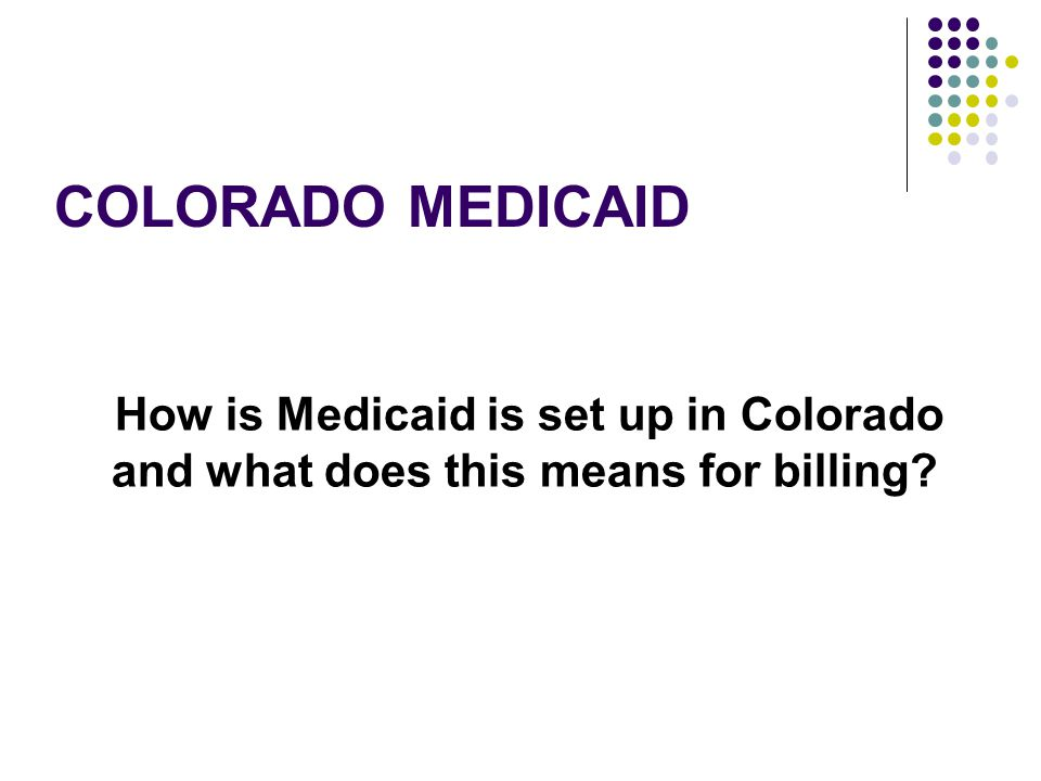 Colorado Medicaid How is Medicaid is set up in Colorado and what does this means for billing