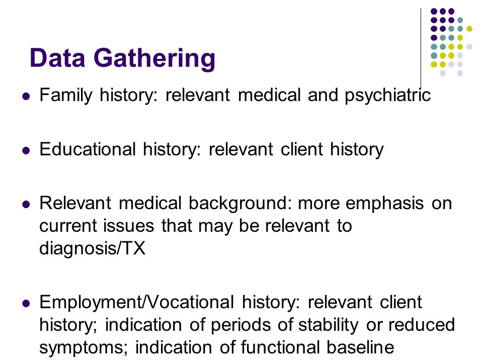 Data Gathering Family history: relevant medical and psychiatric