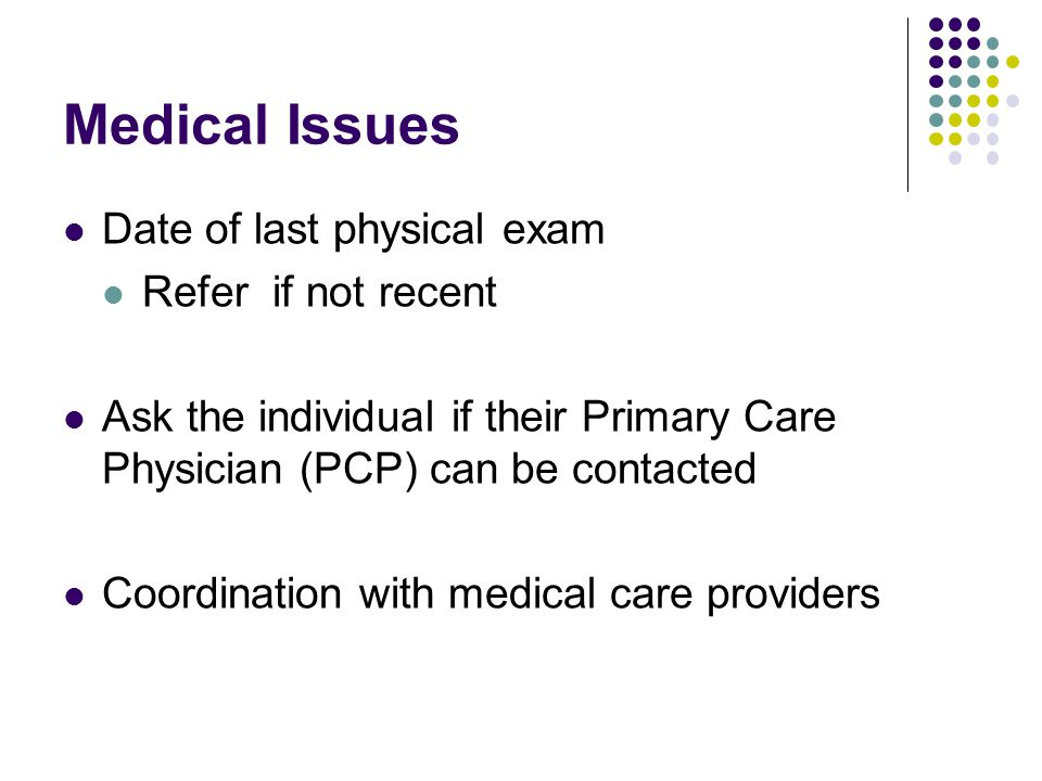 Medical Issues Date of last physical exam Refer if not recent