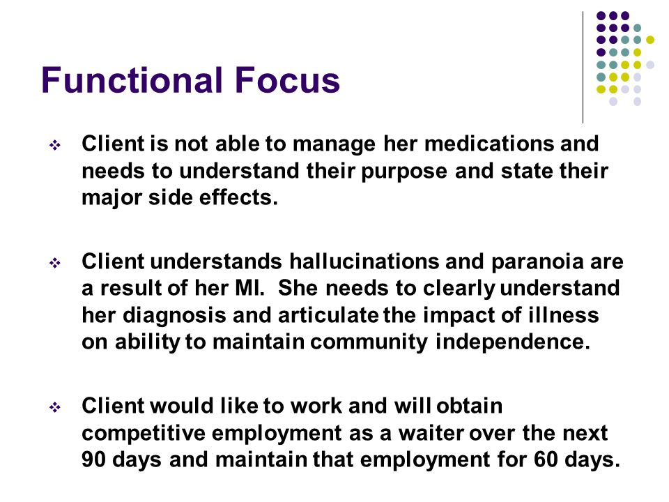 Functional Focus Client is not able to manage her medications and needs to understand their purpose and state their major side effects.