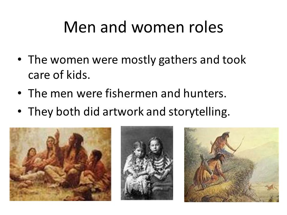 Men and women roles The women were mostly gathers and took care of kids. The men were fishermen and hunters.