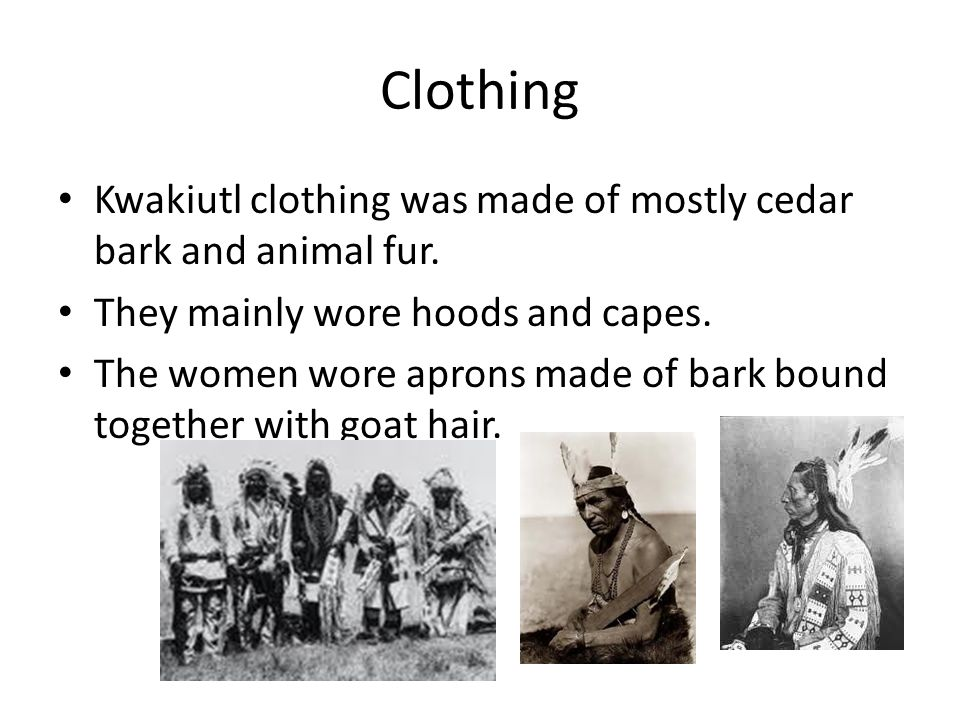 Clothing Kwakiutl clothing was made of mostly cedar bark and animal fur. They mainly wore hoods and capes.