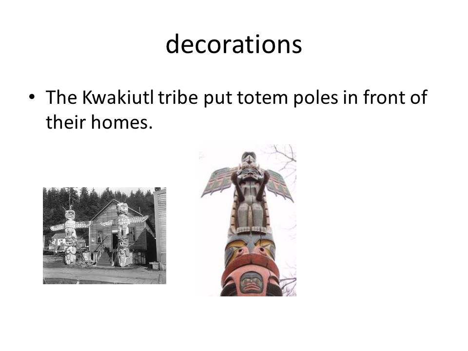 decorations The Kwakiutl tribe put totem poles in front of their homes.