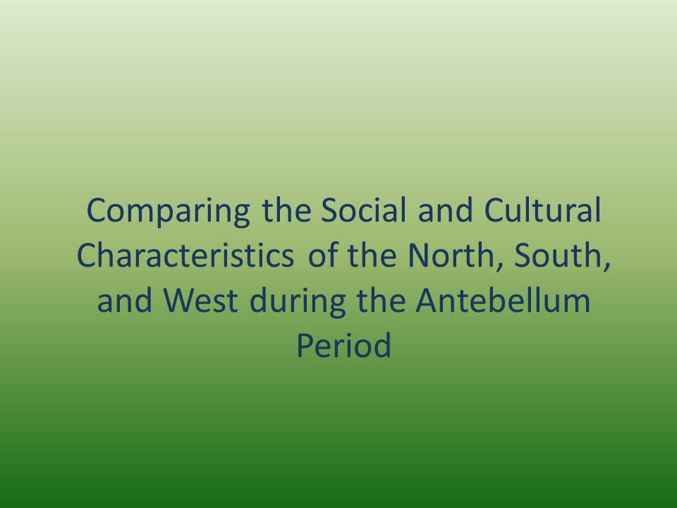Comparing the Social and Cultural Characteristics of the North, South, and West during the Antebellum Period