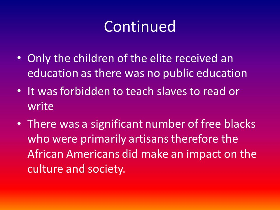 Continued Only the children of the elite received an education as there was no public education. It was forbidden to teach slaves to read or write.