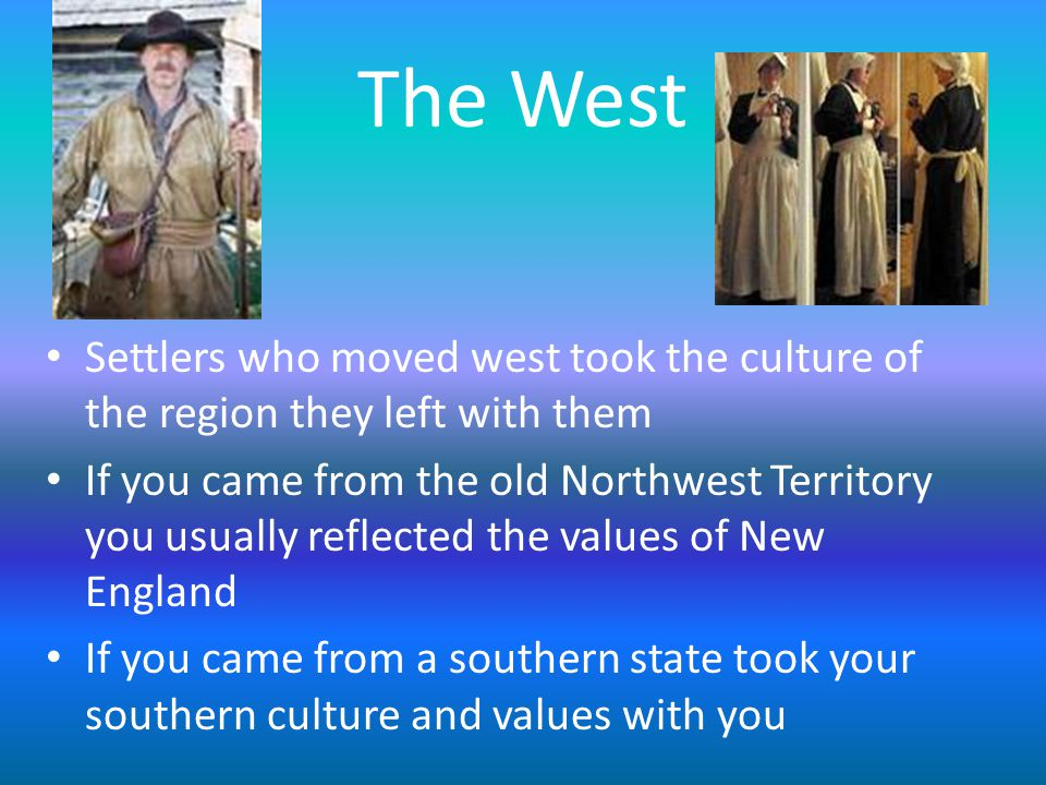 The West Settlers who moved west took the culture of the region they left with them.