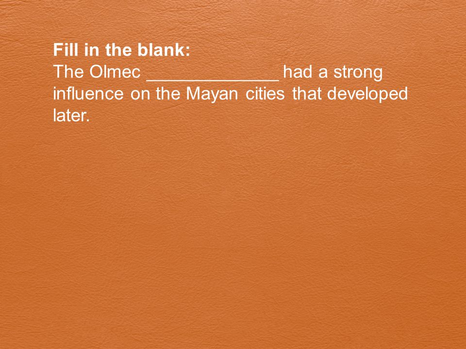 Fill in the blank: The Olmec _____________ had a strong influence on the Mayan cities that developed later.