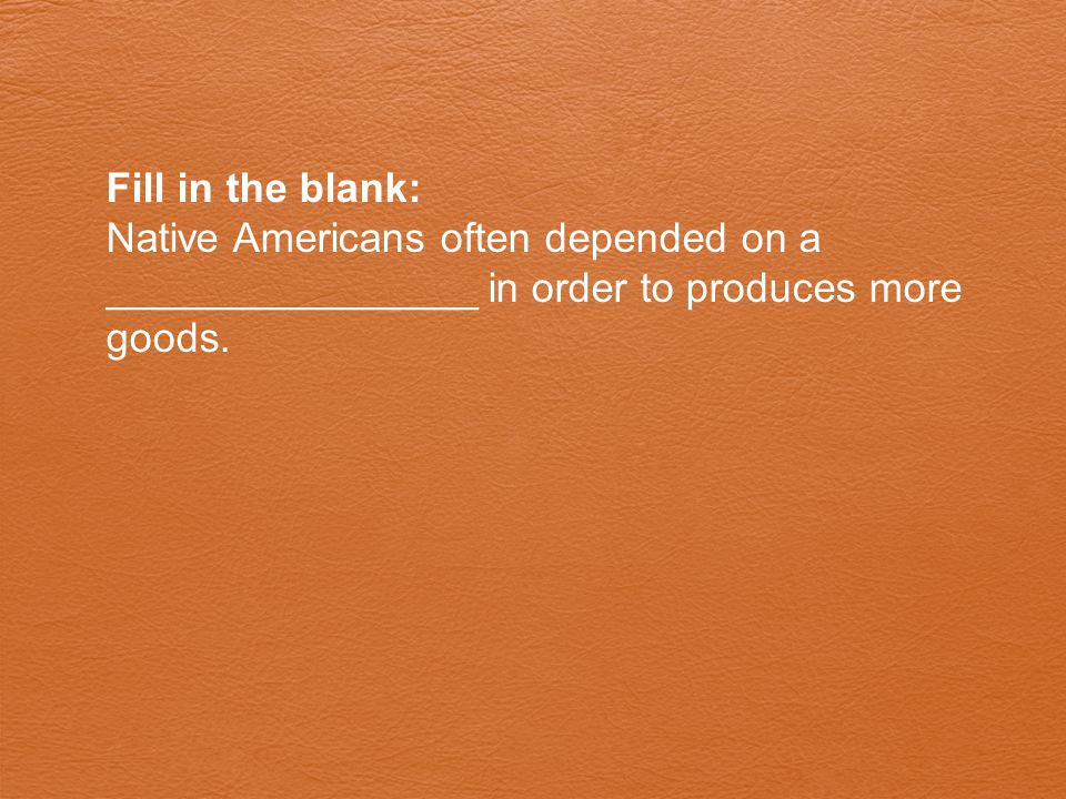 Fill in the blank: Native Americans often depended on a ________________ in order to produces more goods.