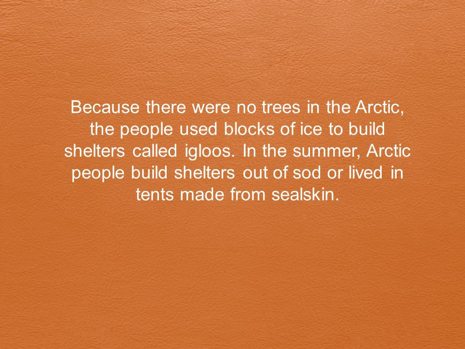 Because there were no trees in the Arctic, the people used blocks of ice to build shelters called igloos.