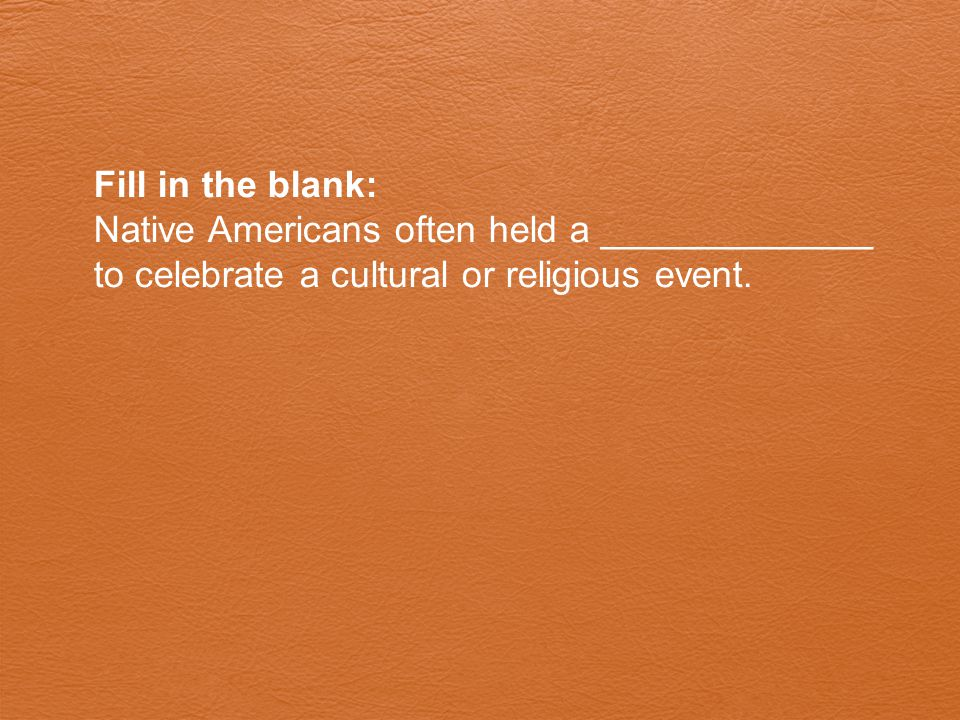 Fill in the blank: Native Americans often held a _____________ to celebrate a cultural or religious event.