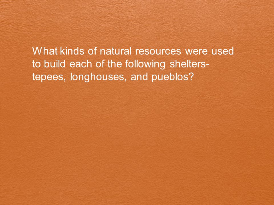What kinds of natural resources were used to build each of the following shelters- tepees, longhouses, and pueblos