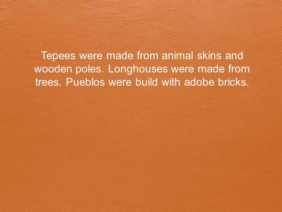 Tepees were made from animal skins and wooden poles