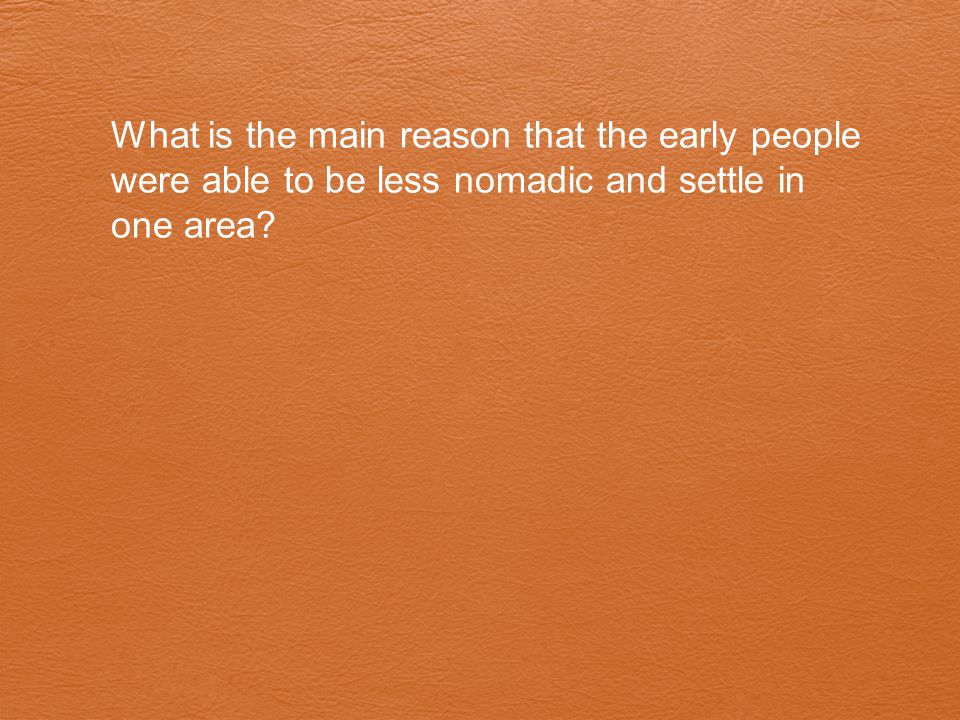 What is the main reason that the early people were able to be less nomadic and settle in one area