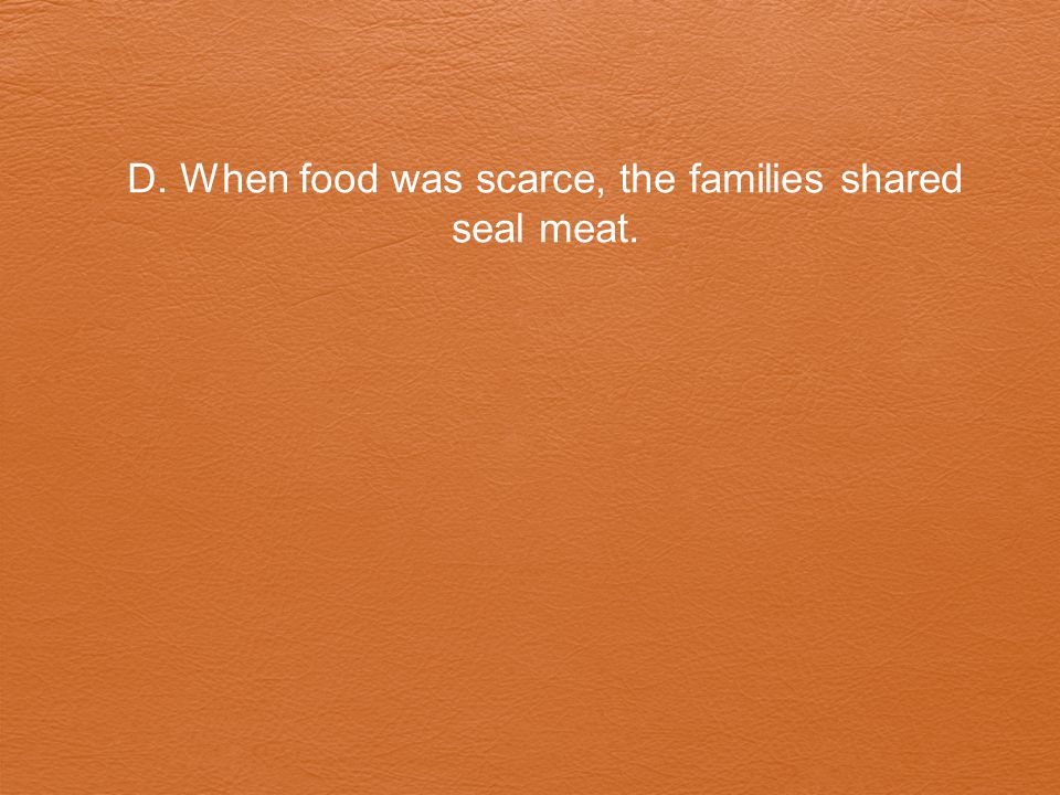 D. When food was scarce, the families shared seal meat.
