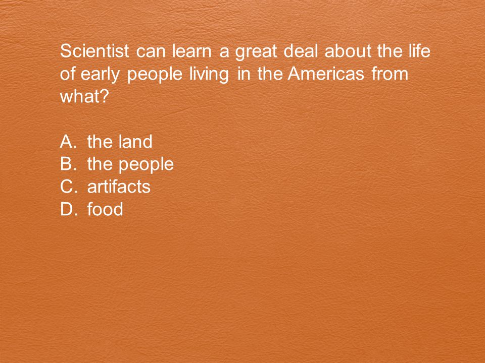 Scientist can learn a great deal about the life of early people living in the Americas from what