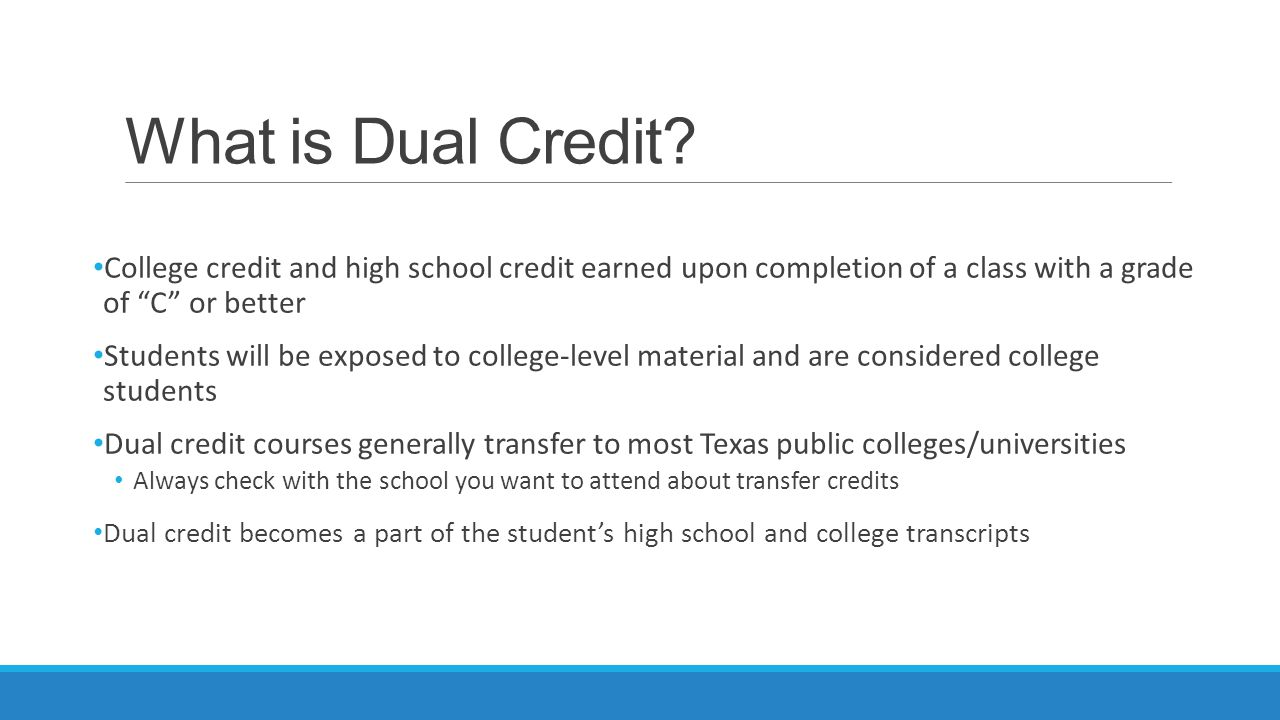 What is Dual Credit College credit and high school credit earned upon completion of a class with a grade of C or better.